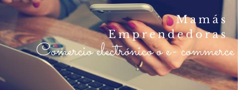Mamás Emprendedoras: Comercio Electrónico o E-Commerce